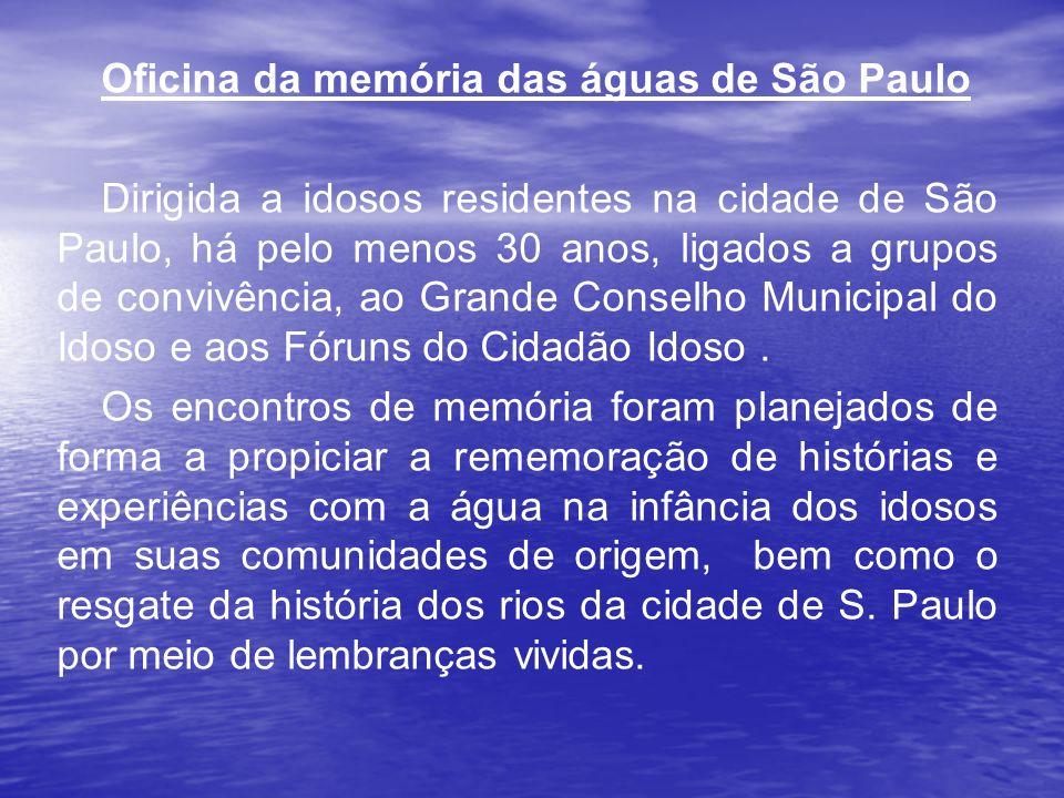 Oficina da memória das águas de São Paulo Dirigida a idosos residentes na cidade de São Paulo, há pelo menos 30 anos, ligados a grupos de convivência,