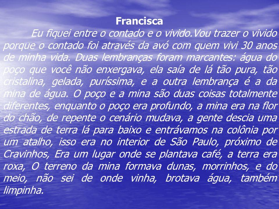 Francisca Eu fiquei entre o contado e o vivido.Vou trazer o vivido porque o contado foi através da avó com quem vivi 30 anos de minha vida. Duas lembr