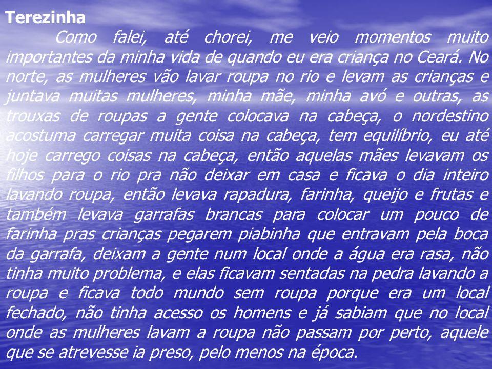 Terezinha Como falei, até chorei, me veio momentos muito importantes da minha vida de quando eu era criança no Ceará. No norte, as mulheres vão lavar