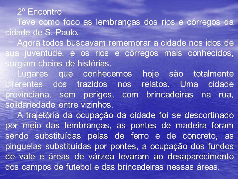 2º Encontro Teve como foco as lembranças dos rios e córregos da cidade de S. Paulo. Agora todos buscavam rememorar a cidade nos idos de sua juventude,