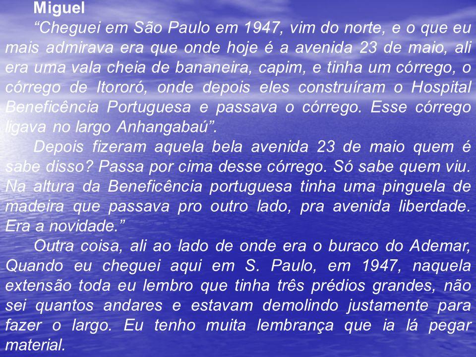 Miguel Cheguei em São Paulo em 1947, vim do norte, e o que eu mais admirava era que onde hoje é a avenida 23 de maio, ali era uma vala cheia de bananeira, capim, e tinha um córrego, o córrego de Itororó, onde depois eles construíram o Hospital Beneficência Portuguesa e passava o córrego.