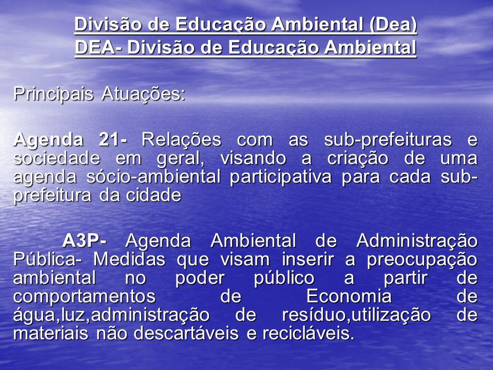 Divisão de Educação Ambiental (Dea) DEA- Divisão de Educação Ambiental Principais Atuações: Agenda 21- Relações com as sub-prefeituras e sociedade em