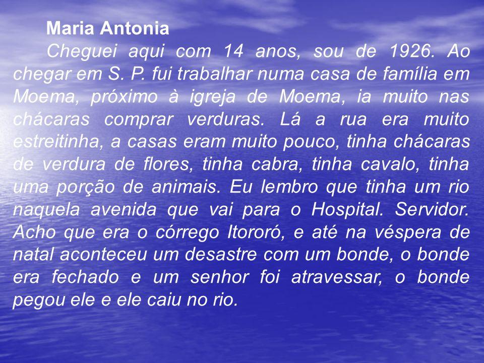 Maria Antonia Cheguei aqui com 14 anos, sou de 1926. Ao chegar em S. P. fui trabalhar numa casa de família em Moema, próximo à igreja de Moema, ia mui