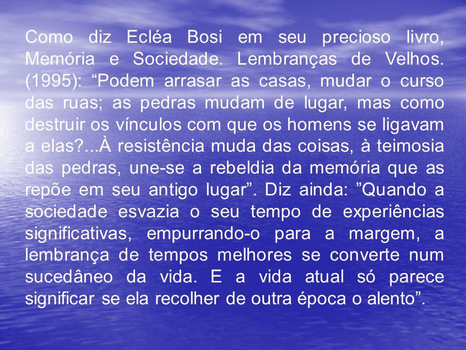 Como diz Ecléa Bosi em seu precioso livro, Memória e Sociedade. Lembranças de Velhos. (1995): Podem arrasar as casas, mudar o curso das ruas; as pedra