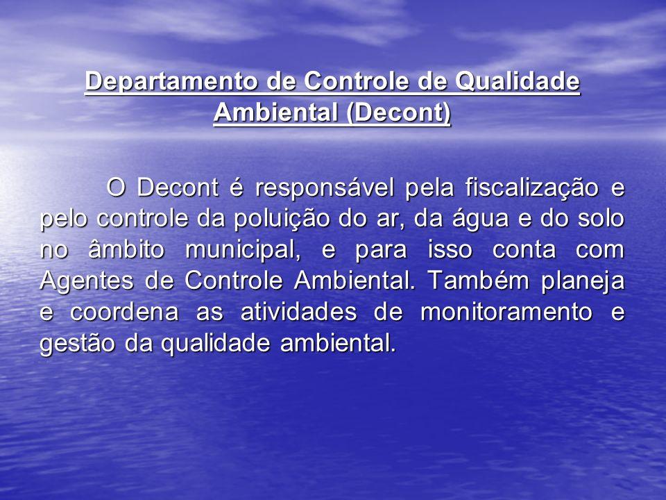 Departamento de Controle de Qualidade Ambiental (Decont) O Decont é responsável pela fiscalização e pelo controle da poluição do ar, da água e do solo no âmbito municipal, e para isso conta com Agentes de Controle Ambiental.