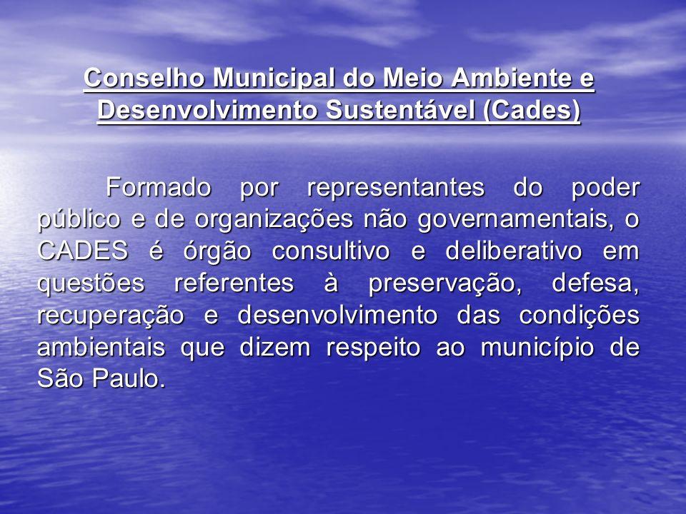 Conselho Municipal do Meio Ambiente e Desenvolvimento Sustentável (Cades) Formado por representantes do poder público e de organizações não governamentais, o CADES é órgão consultivo e deliberativo em questões referentes à preservação, defesa, recuperação e desenvolvimento das condições ambientais que dizem respeito ao município de São Paulo.