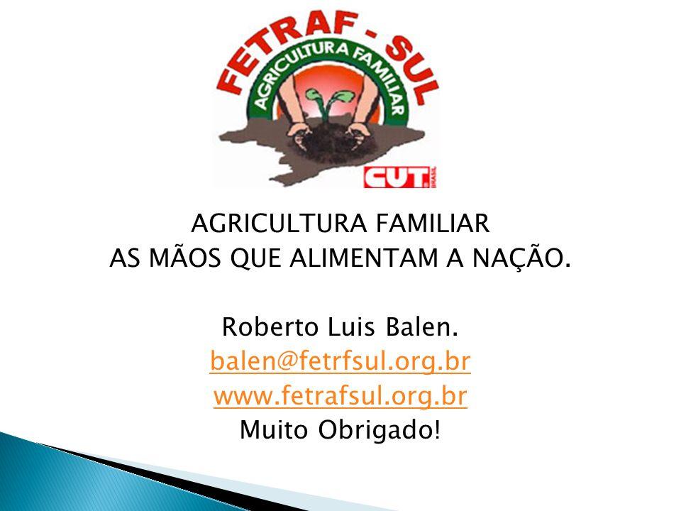AGRICULTURA FAMILIAR AS MÃOS QUE ALIMENTAM A NAÇÃO. Roberto Luis Balen. balen@fetrfsul.org.br www.fetrafsul.org.br Muito Obrigado!