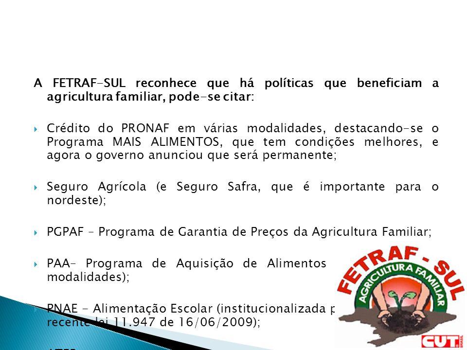A FETRAF-SUL reconhece que há políticas que beneficiam a agricultura familiar, pode-se citar: Crédito do PRONAF em várias modalidades, destacando-se o