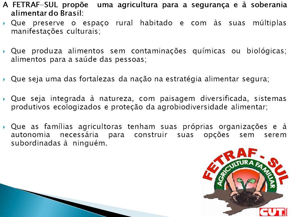 A FETRAF-SUL propõe uma agricultura para a segurança e à soberania alimentar do Brasil: Que preserve o espaço rural habitado e com às suas múltiplas manifestações culturais; Que produza alimentos sem contaminações químicas ou biológicas; alimentos para a saúde das pessoas; Que seja uma das fortalezas da nação na estratégia alimentar segura; Que seja integrada à natureza, com paisagem diversificada, sistemas produtivos ecologizados e proteção da agrobiodiversidade alimentar; Que as famílias agricultoras tenham suas próprias organizações e à autonomia necessária para construir suas opções sem serem subordinadas à ninguém.