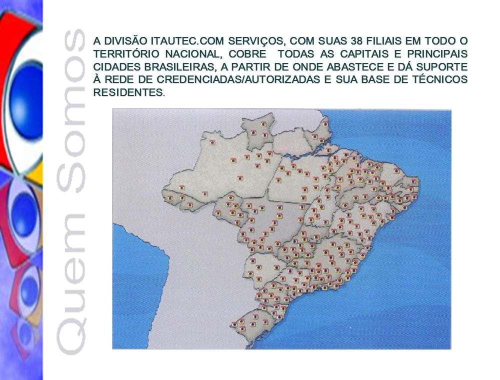 A DIVISÃO ITAUTEC.COM SERVIÇOS, COM SUAS 38 FILIAIS EM TODO O TERRITÓRIO NACIONAL, COBRE TODAS AS CAPITAIS E PRINCIPAIS CIDADES BRASILEIRAS, A PARTIR