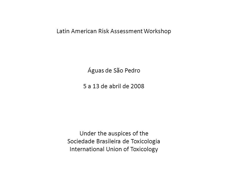 Latin American Risk Assessment Workshop Águas de São Pedro 5 a 13 de abril de 2008 Under the auspices of the Sociedade Brasileira de Toxicologia Inter