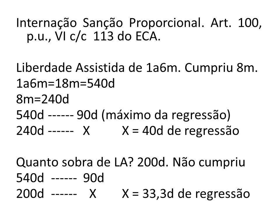 Internação Sanção Proporcional. Art. 100, p.u., VI c/c 113 do ECA. Liberdade Assistida de 1a6m. Cumpriu 8m. 1a6m=18m=540d 8m=240d 540d ------ 90d (máx