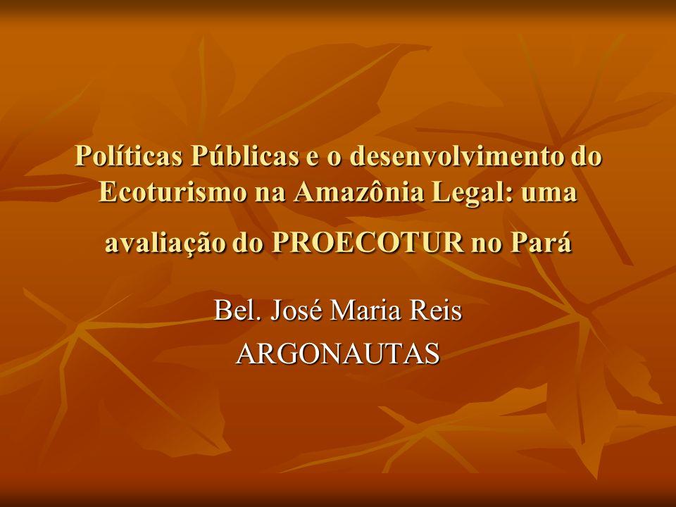 Políticas Públicas e o desenvolvimento do Ecoturismo na Amazônia Legal: uma avaliação do PROECOTUR no Pará Bel. José Maria Reis ARGONAUTAS