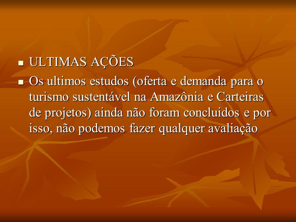 ULTIMAS AÇÕES ULTIMAS AÇÕES Os ultimos estudos (oferta e demanda para o turismo sustentável na Amazônia e Carteiras de projetos) ainda não foram concl