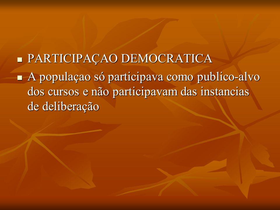 PARTICIPAÇAO DEMOCRATICA PARTICIPAÇAO DEMOCRATICA A populaçao só participava como publico-alvo dos cursos e não participavam das instancias de deliber