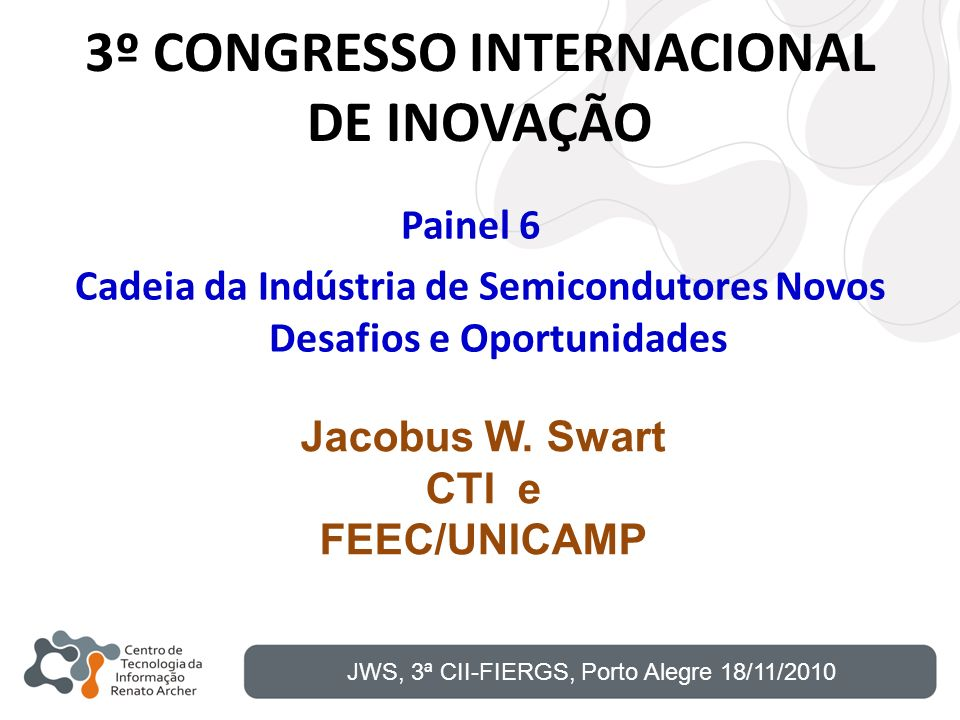 3º CONGRESSO INTERNACIONAL DE INOVAÇÃO JWS, 3ª CII-FIERGS, Porto Alegre 18/11/2010 Painel 6 Cadeia da Indústria de Semicondutores Novos Desafios e Opo