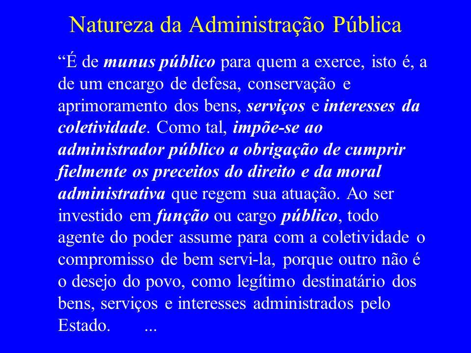 Natureza da Administração Pública É de munus público para quem a exerce, isto é, a de um encargo de defesa, conservação e aprimoramento dos bens, serv