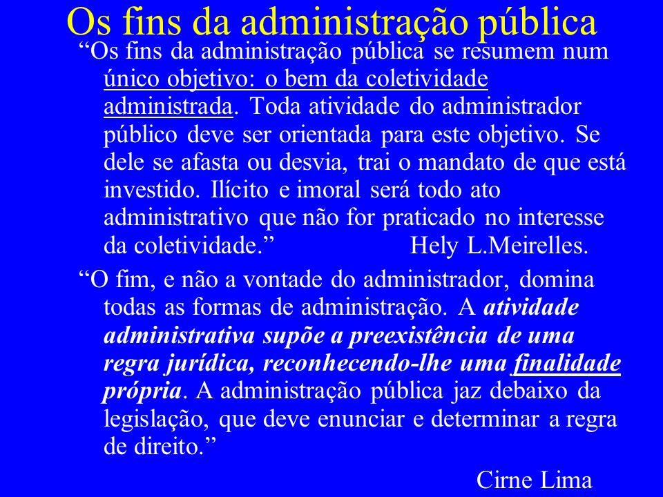 Os fins da administração pública Os fins da administração pública se resumem num único objetivo: o bem da coletividade administrada. Toda atividade do