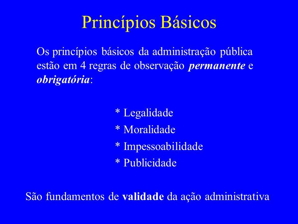 Princípios Básicos Os princípios básicos da administração pública estão em 4 regras de observação permanente e obrigatória: * Legalidade * Moralidade