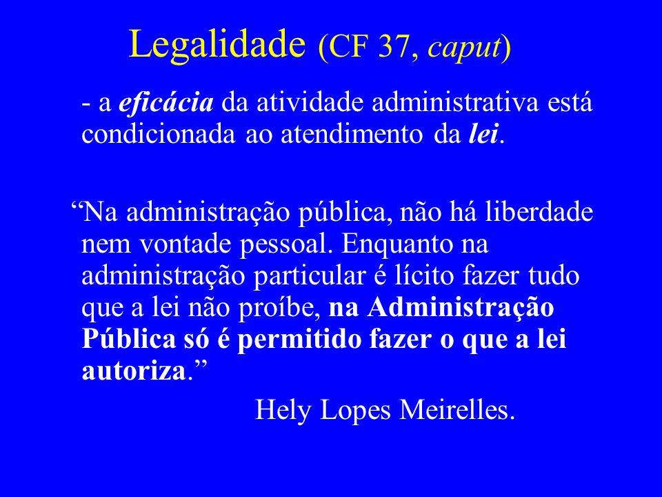 Legalidade (CF 37, caput) - a eficácia da atividade administrativa está condicionada ao atendimento da lei. Na administração pública, não há liberdade
