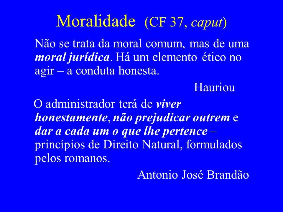 Moralidade (CF 37, caput) Não se trata da moral comum, mas de uma moral jurídica. Há um elemento ético no agir – a conduta honesta. Hauriou O administ