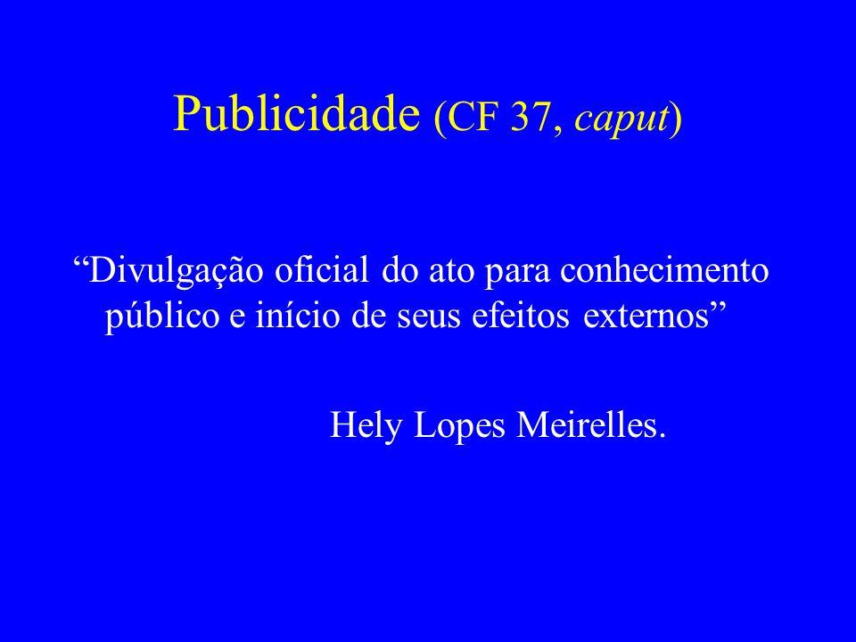Publicidade (CF 37, caput) Divulgação oficial do ato para conhecimento público e início de seus efeitos externos Hely Lopes Meirelles.