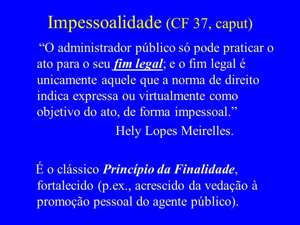 Impessoalidade (CF 37, caput) O administrador público só pode praticar o ato para o seu fim legal; e o fim legal é unicamente aquele que a norma de di