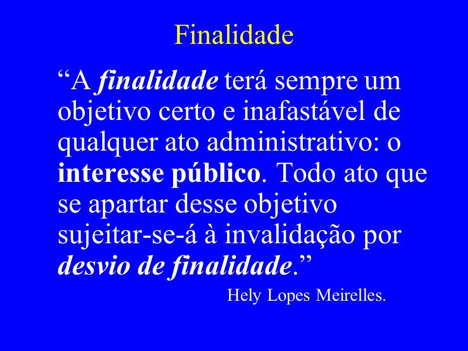 Finalidade A finalidade terá sempre um objetivo certo e inafastável de qualquer ato administrativo: o interesse público. Todo ato que se apartar desse