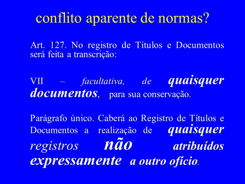 conflito aparente de normas? Art. 127. No registro de Títulos e Documentos será feita a transcrição: VII – facultativa, de quaisquer documentos, para