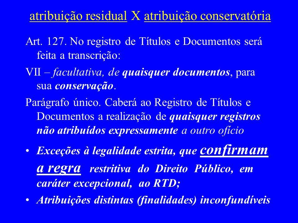 atribuição residual X atribuição conservatória Art. 127. No registro de Títulos e Documentos será feita a transcrição: VII – facultativa, de quaisquer