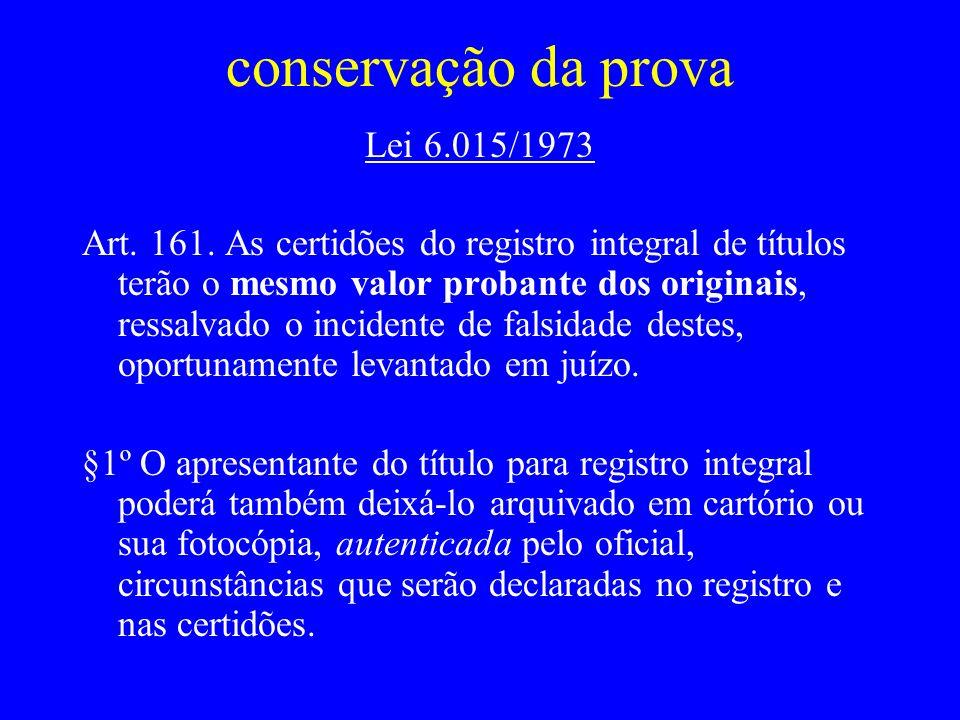 conservação da prova Lei 6.015/1973 Art. 161. As certidões do registro integral de títulos terão o mesmo valor probante dos originais, ressalvado o in