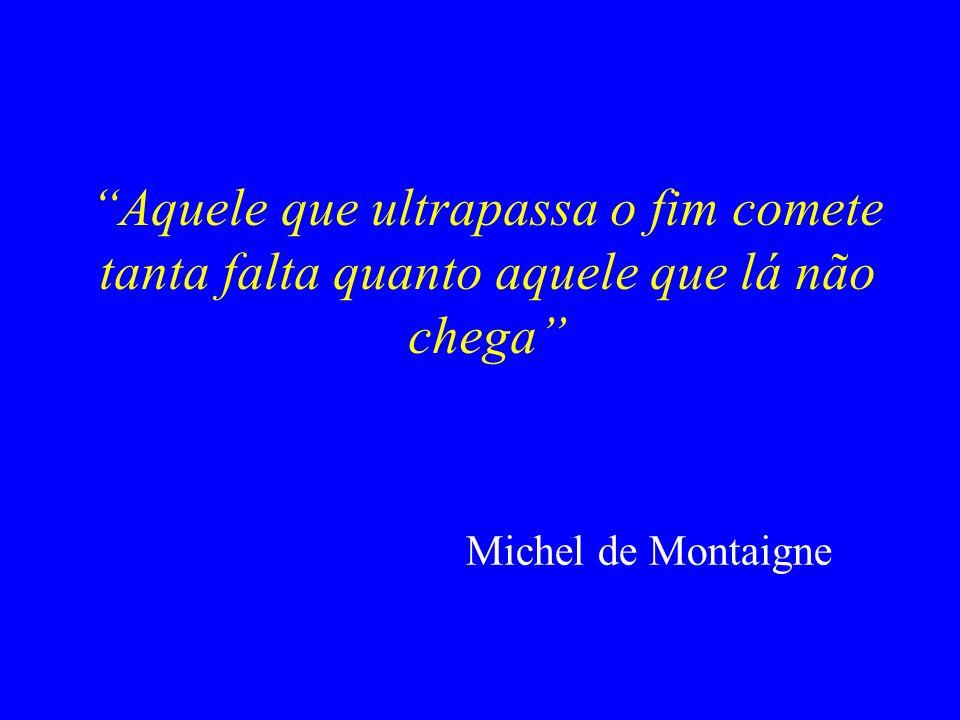 Aquele que ultrapassa o fim comete tanta falta quanto aquele que lá não chega Michel de Montaigne