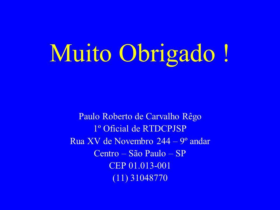 Muito Obrigado ! Paulo Roberto de Carvalho Rêgo 1º Oficial de RTDCPJSP Rua XV de Novembro 244 – 9º andar Centro – São Paulo – SP CEP 01.013-001 (11) 3