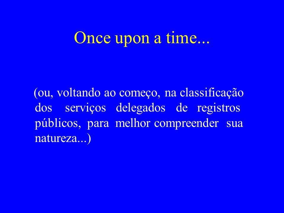 Once upon a time... (ou, voltando ao começo, na classificação dos serviços delegados de registros públicos, para melhor compreender sua natureza...)