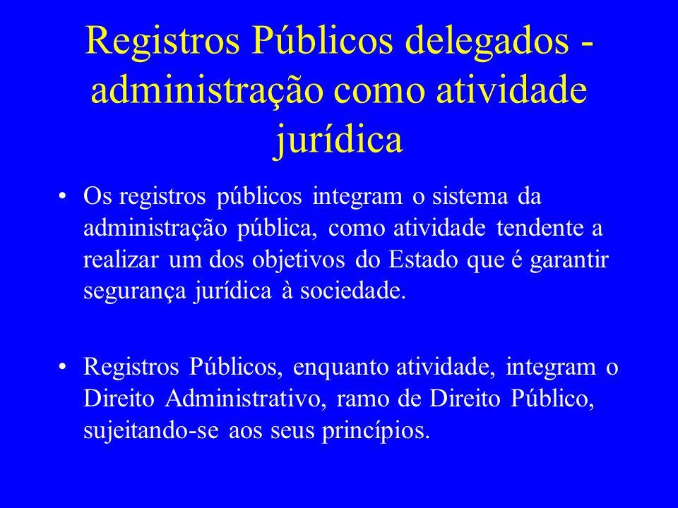 Registros Públicos delegados - administração como atividade jurídica Os registros públicos integram o sistema da administração pública, como atividade