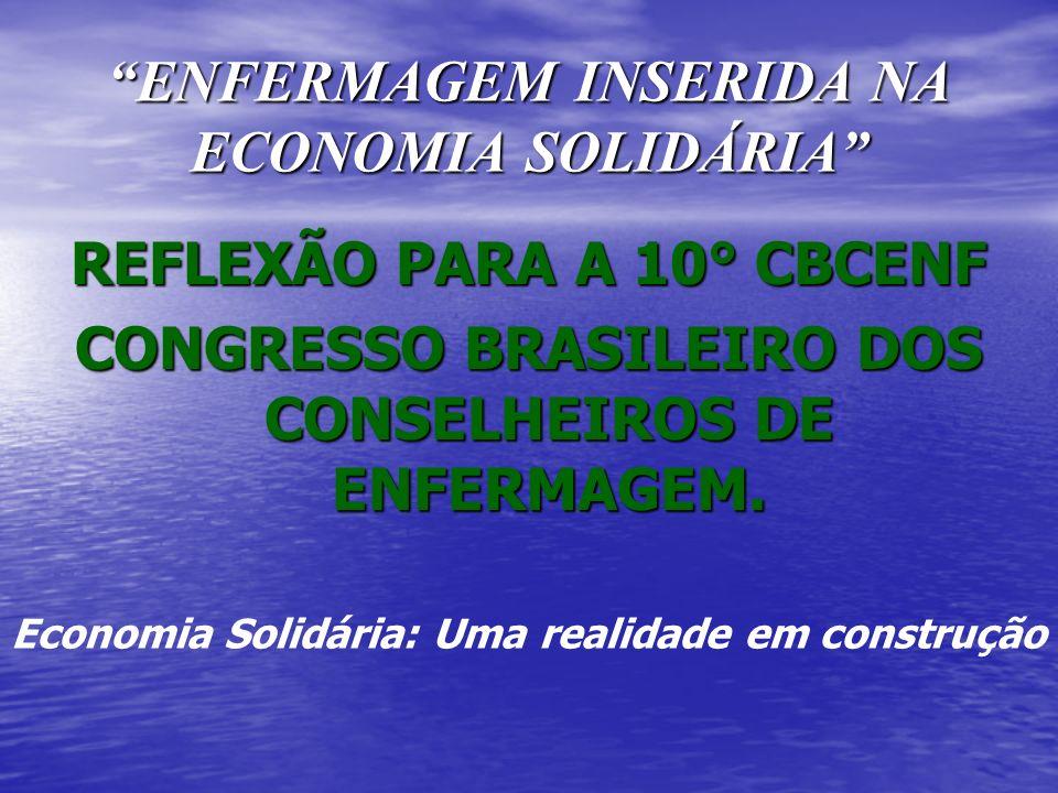 ENFERMAGEM INSERIDA NA ECONOMIA SOLIDÁRIA REFLEXÃO PARA A 10° CBCENF CONGRESSO BRASILEIRO DOS CONSELHEIROS DE ENFERMAGEM. Economia Solidária: Uma real