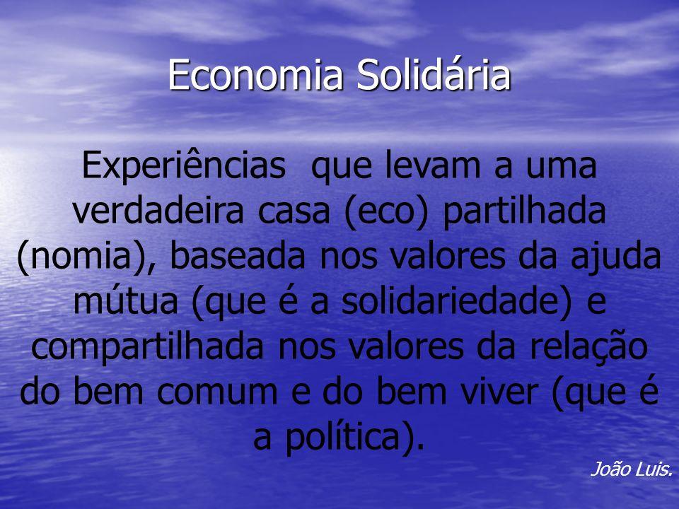 Economia Solidária Experiências que levam a uma verdadeira casa (eco) partilhada (nomia), baseada nos valores da ajuda mútua (que é a solidariedade) e