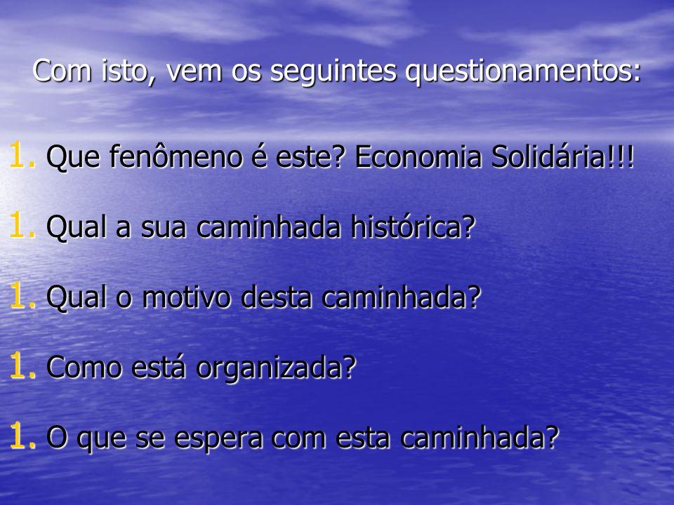 Com isto, vem os seguintes questionamentos: 1. Que fenômeno é este? Economia Solidária!!! 1. Qual a sua caminhada histórica? 1. Qual o motivo desta ca