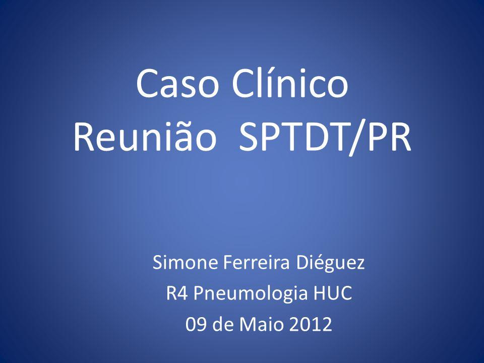 Caso Clínico Reunião SPTDT/PR Simone Ferreira Diéguez R4 Pneumologia HUC 09 de Maio 2012