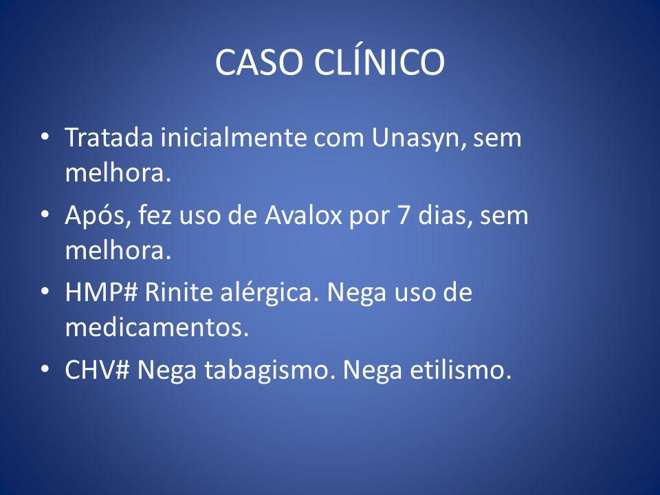 CASO CLÍNICO Tratada inicialmente com Unasyn, sem melhora. Após, fez uso de Avalox por 7 dias, sem melhora. HMP# Rinite alérgica. Nega uso de medicame