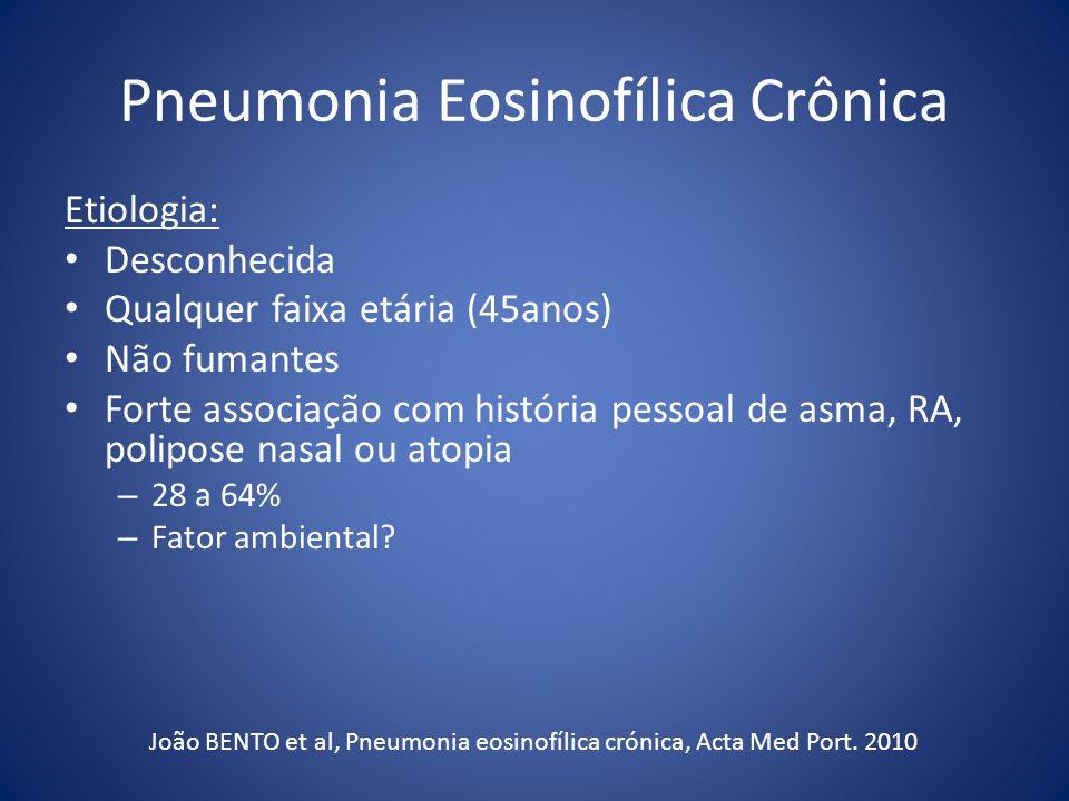 Pneumonia Eosinofílica Crônica Etiologia: Desconhecida Qualquer faixa etária (45anos) Não fumantes Forte associação com história pessoal de asma, RA,