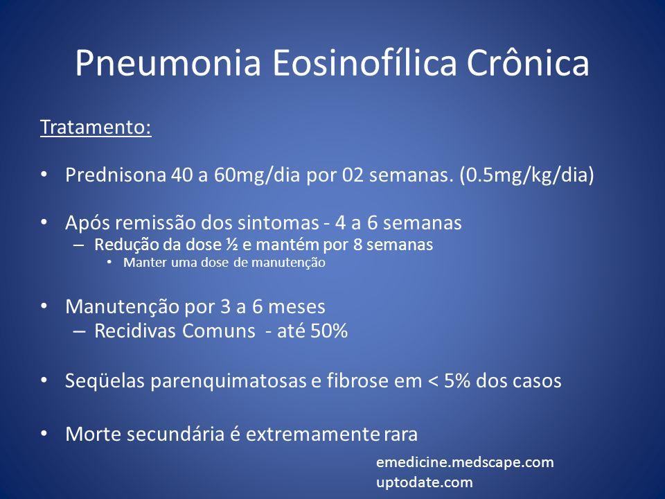 Pneumonia Eosinofílica Crônica Tratamento: Prednisona 40 a 60mg/dia por 02 semanas. (0.5mg/kg/dia) Após remissão dos sintomas - 4 a 6 semanas – Reduçã