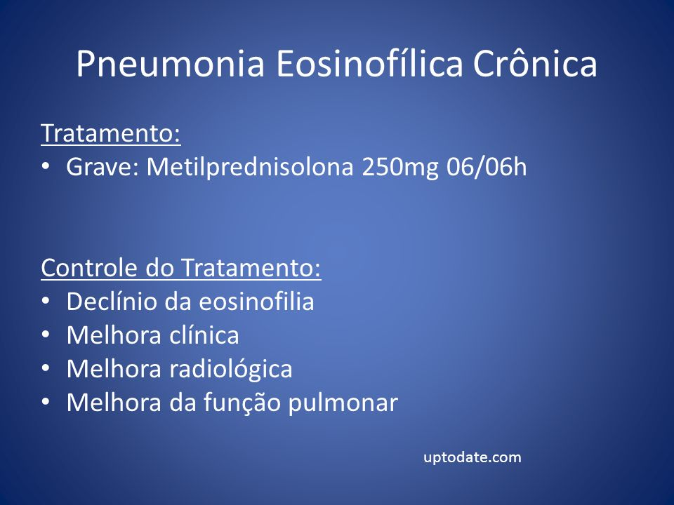 Pneumonia Eosinofílica Crônica Tratamento: Grave: Metilprednisolona 250mg 06/06h Controle do Tratamento: Declínio da eosinofilia Melhora clínica Melho