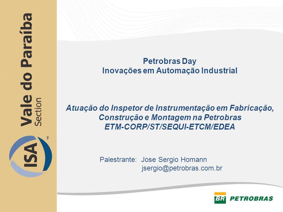 Atuação do Inspetor de Instrumentação em Fabricação, Construção e Montagem na Petrobras ETM-CORP/ST/SEQUI-ETCM/EDEA Palestrante: Jose Sergio Homann js
