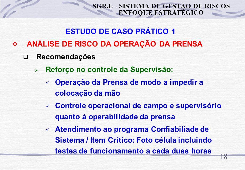 17 ESTUDO DE CASO PRÁTICO 1 ANÁLISE DE RISCO DA OPERAÇÃO DA PRENSA Recomendações SOR / PF: Controle operacional de campo e supervisório quanto à opera