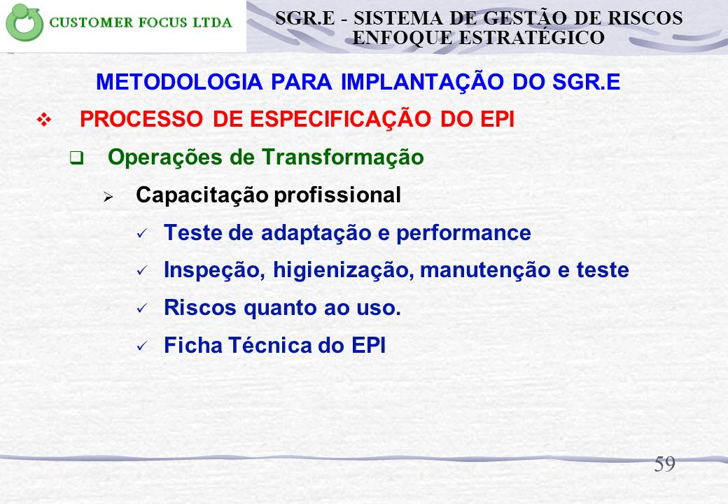 58 METODOLOGIA PARA IMPLANTAÇÃO DO SGR.E PROCESSO DE ESPECIFICAÇÃO DO EPI Operações de Transformação Capacitação profissional Seleção do EPI adequado