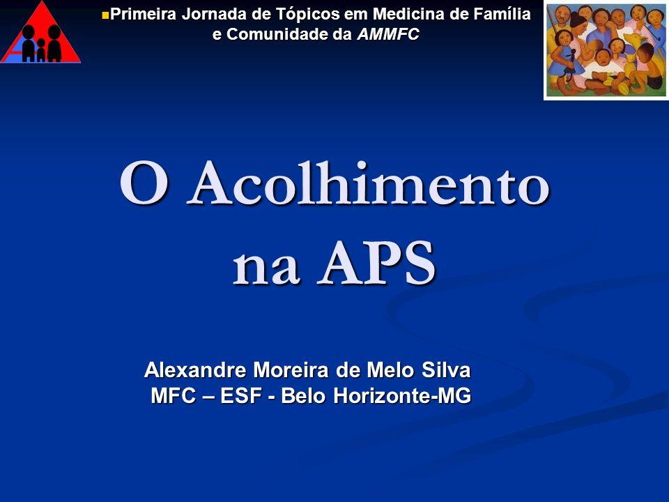 O Acolhimento na APS Alexandre Moreira de Melo Silva MFC – ESF - Belo Horizonte-MG Primeira Jornada de Tópicos em Medicina de Família e Comunidade da