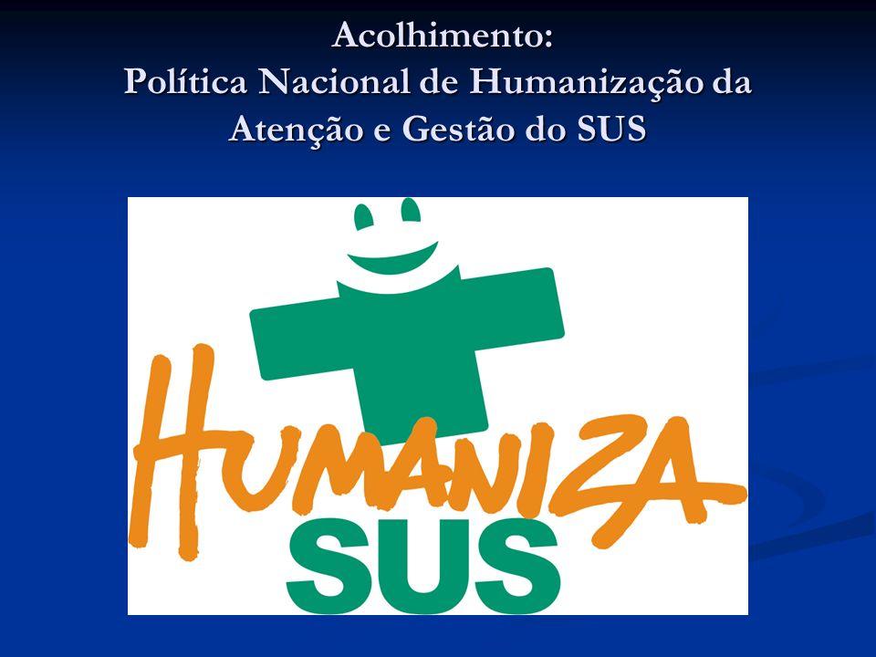 Acolhimento: Política Nacional de Humanização da Atenção e Gestão do SUS Acolhimento: Política Nacional de Humanização da Atenção e Gestão do SUS