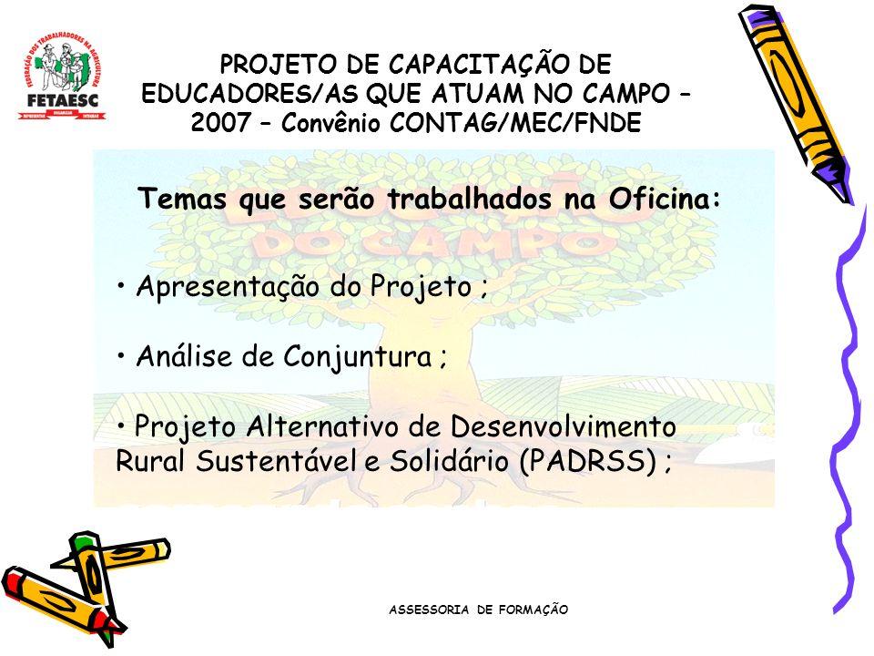 ASSESSORIA DE FORMAÇÃO PROJETO DE CAPACITAÇÃO DE EDUCADORES/AS QUE ATUAM NO CAMPO – 2007 – Convênio CONTAG/MEC/FNDE Temas que serão trabalhados na Oficina: Apresentação do Projeto ; Análise de Conjuntura ; Projeto Alternativo de Desenvolvimento Rural Sustentável e Solidário (PADRSS) ;