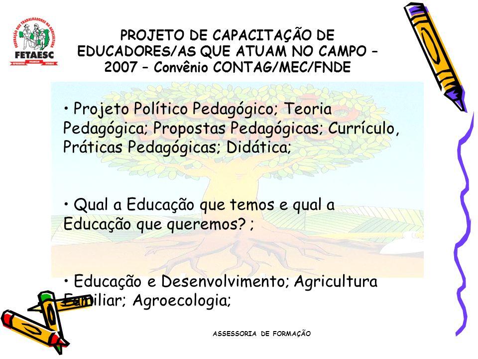 ASSESSORIA DE FORMAÇÃO PROJETO DE CAPACITAÇÃO DE EDUCADORES/AS QUE ATUAM NO CAMPO – 2007 – Convênio CONTAG/MEC/FNDE Projeto Político Pedagógico; Teoria Pedagógica; Propostas Pedagógicas; Currículo, Práticas Pedagógicas; Didática; Qual a Educação que temos e qual a Educação que queremos.